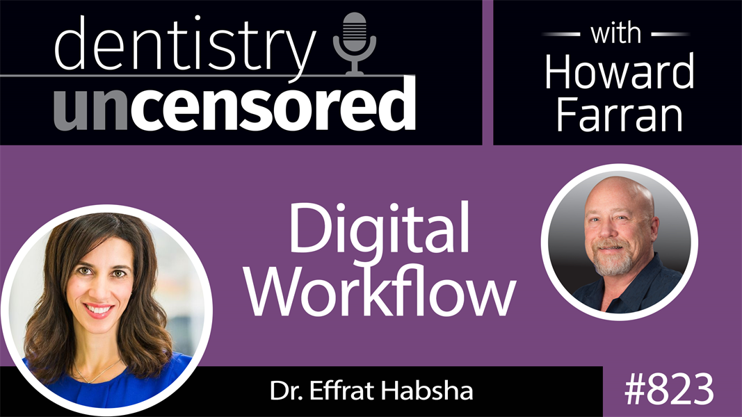 "823 Digital Workflow with Dr. Effrat ""Effie"" Habsha : Dentistry Uncensored with Howard Farran"