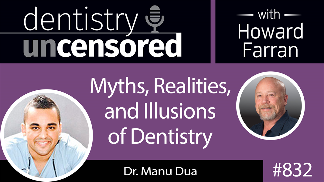 832 Myths, Realities, and Illusions of Dentistry with Dr. Manu Dua : Dentistry Uncensored with Howard Farran