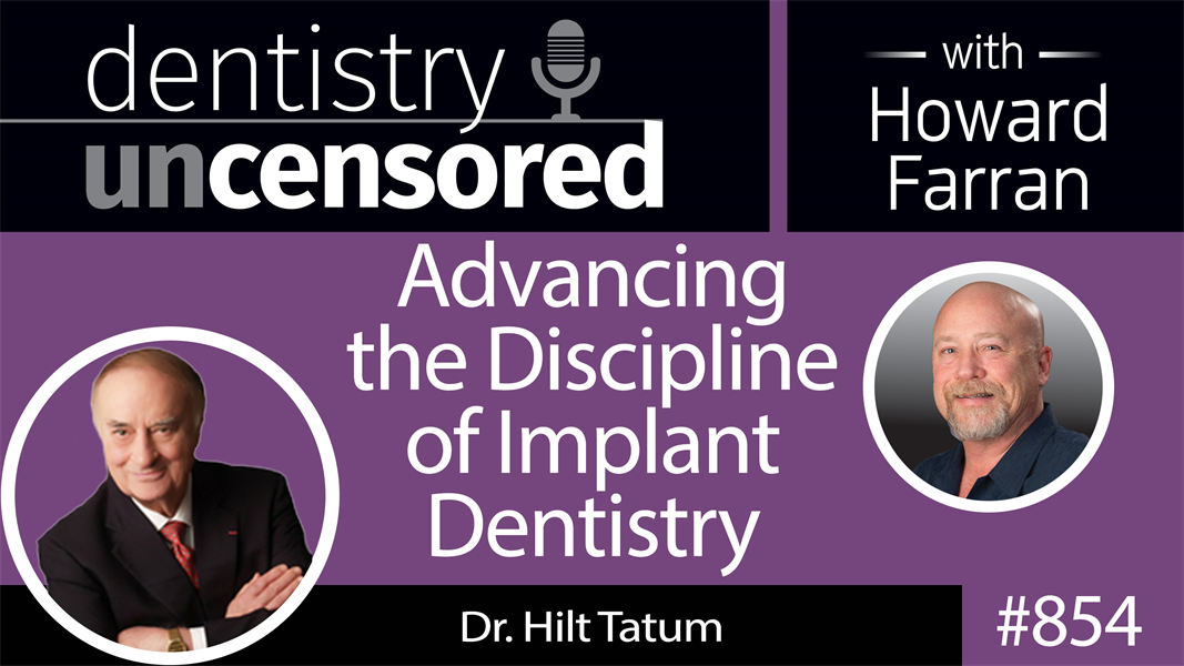 854 Advancing the Discipline of Implant Dentistry with Dr. Hilt Tatum : Dentistry Uncensored with Howard Farran