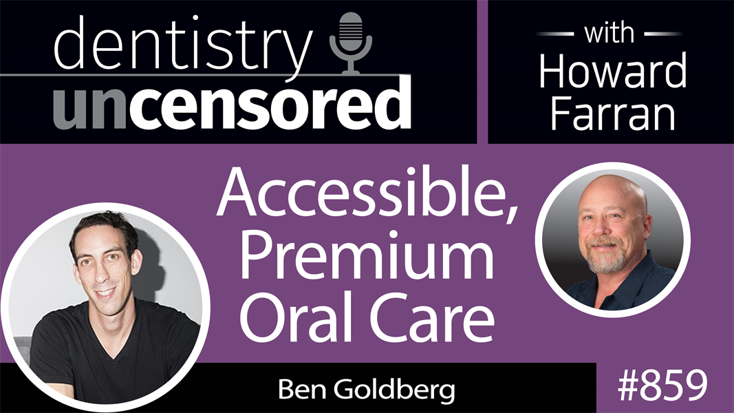 859 Accessible, Premium Oral Care with Ben Goldberg, Founder & CEO of Goby : Dentistry Uncensored with Howard Farran