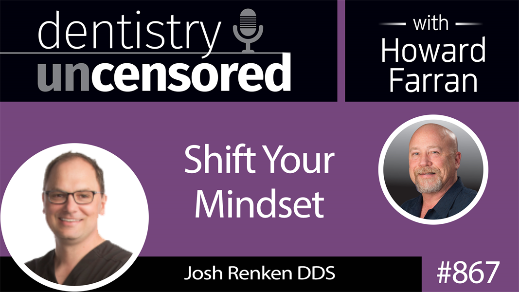 867 Shift Your Mindset with Dr. Josh Renken : Dentistry Uncensored with Howard Farran