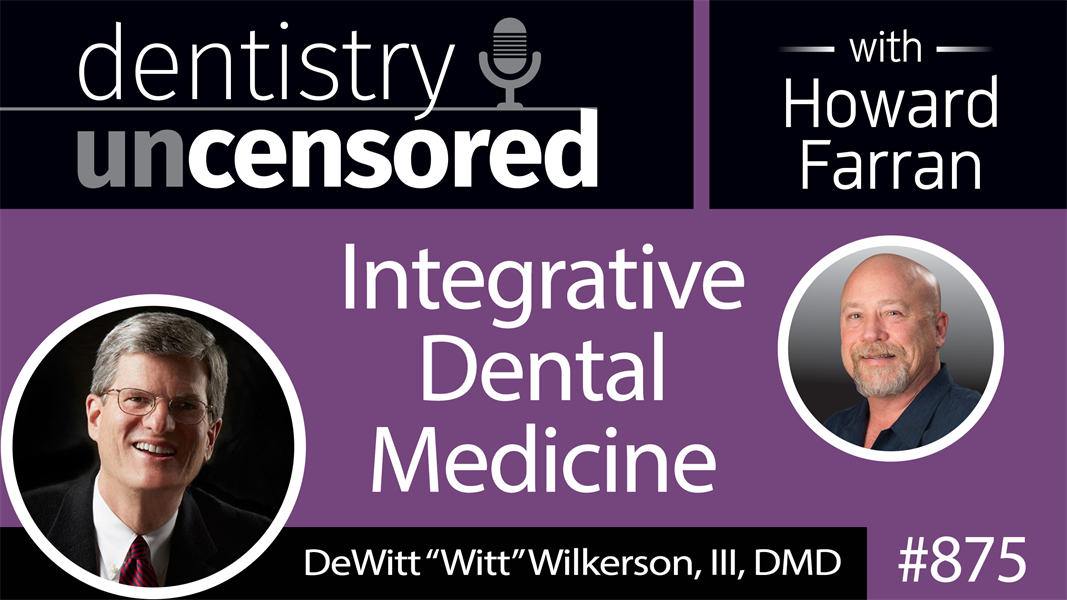 "875 Integrative Dental Medicine with DeWitt ""Witt"" Wilkerson, DMD : Dentistry Uncensored with Howard Farran"