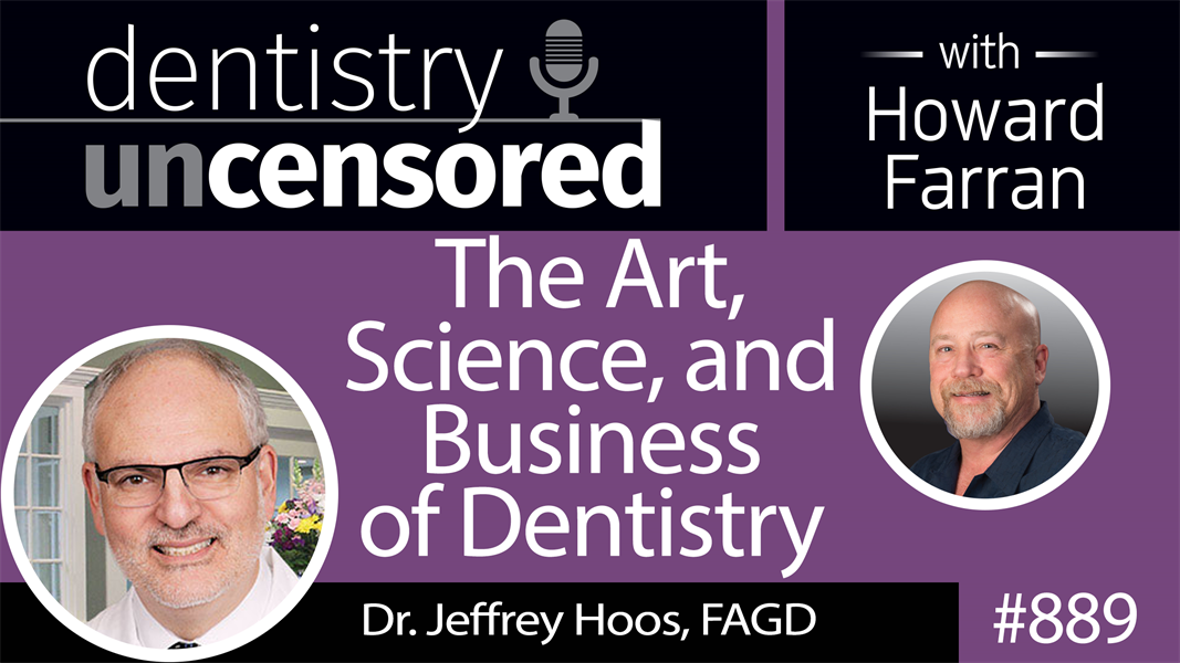 889 The Science, Art, and Business of Dentistry with Dr. Jeffrey Hoos, FAGD : Dentistry Uncensored with Howard Farran