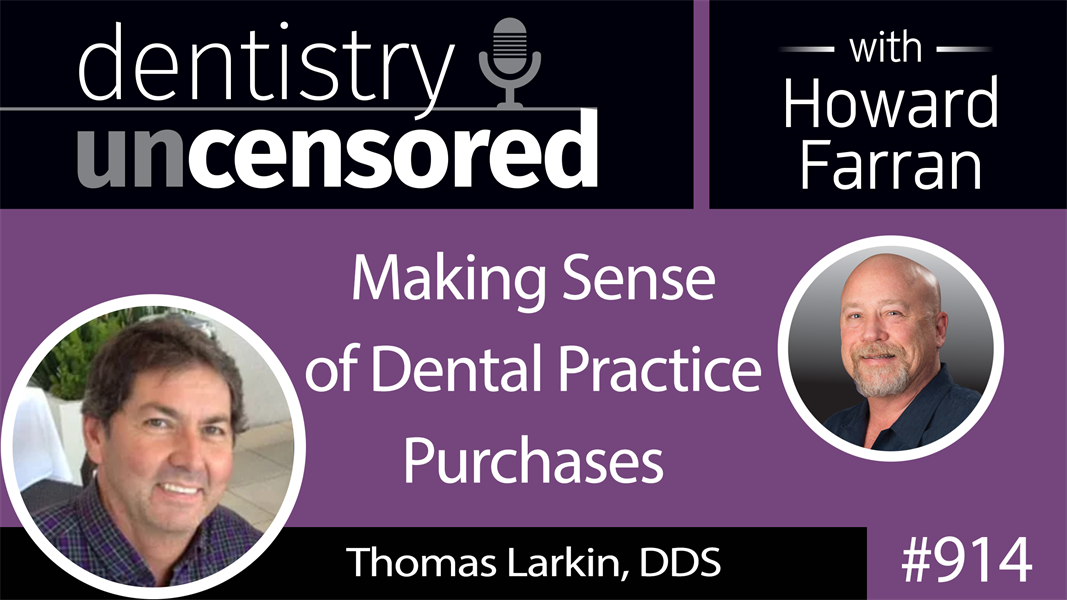914 Making Sense of Dental Practice Purchases with Thomas Larkin, DDS : Dentistry Uncensored with Howard Farran