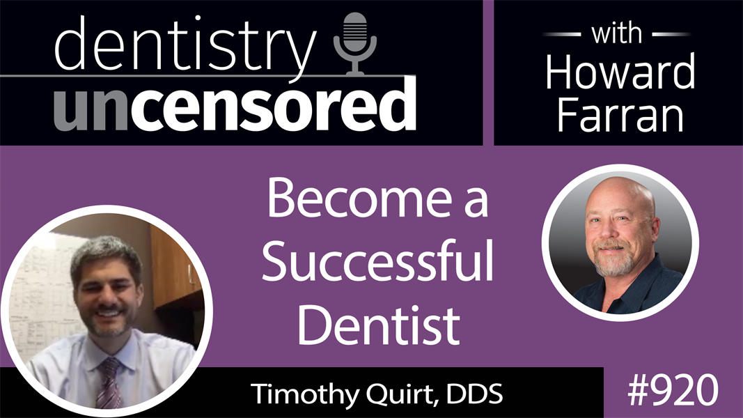 920 Become a Successful Dentist with Timothy Quirt, DDS : Dentistry Uncensored with Howard Farran