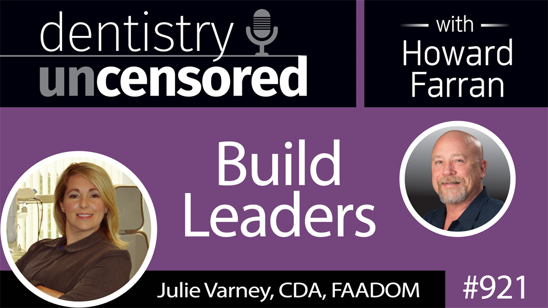 921 Build Leaders with Julie Varney, CDA, FAADOM : Dentistry Uncensored with Howard Farran