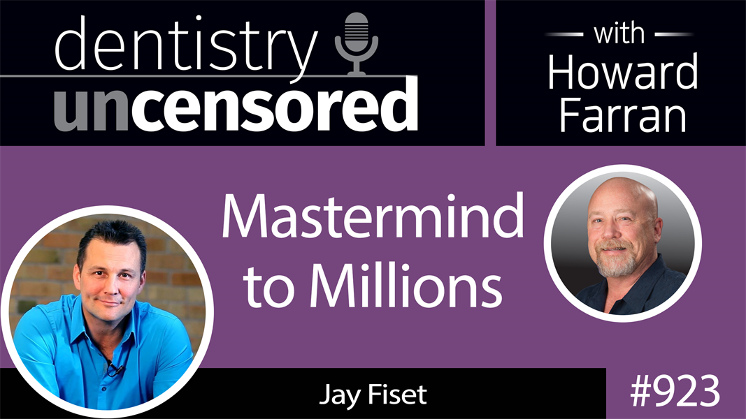 923 Mastermind to Millions with Jay Fiset : Dentistry Uncensored with Howard Farran