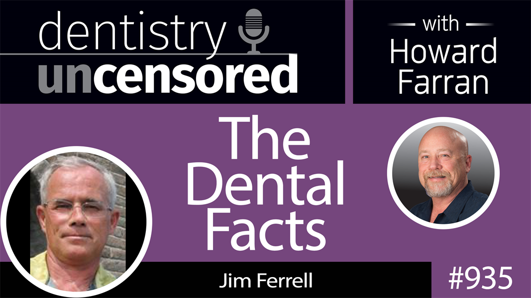 935 The Dental Facts with Jim Ferrell : Dentistry Uncensored with Howard Farran