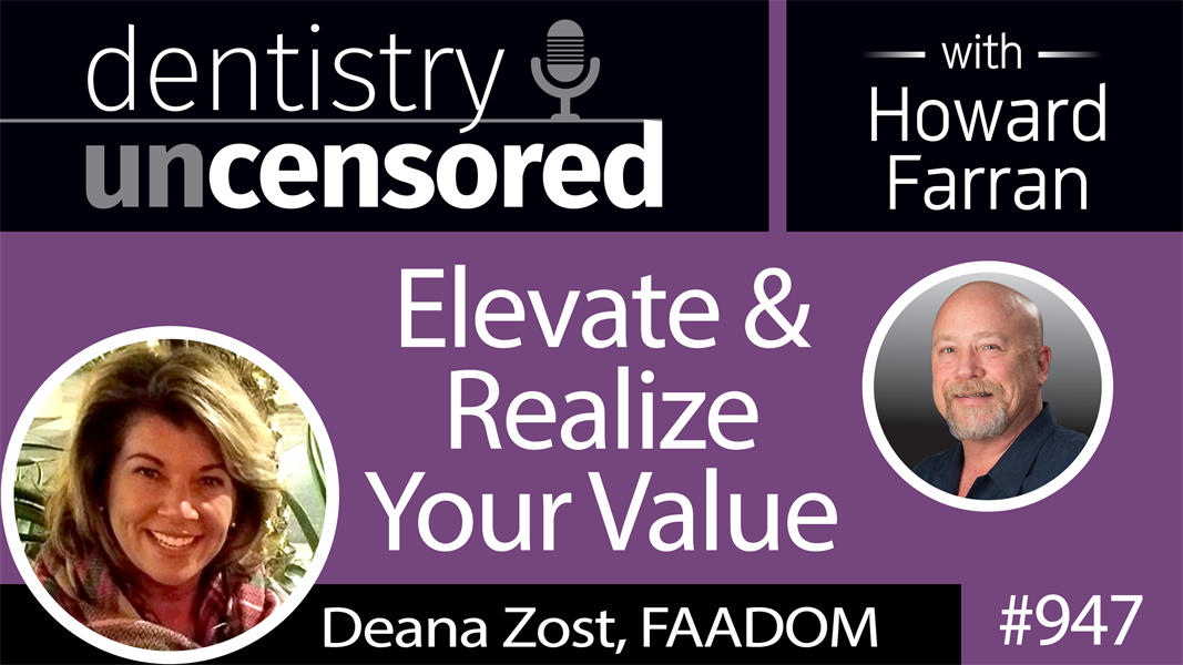 947 Elevate & Realize Your Value with Deana Zost, FAADOM : Dentistry Uncensored with Howard Farran