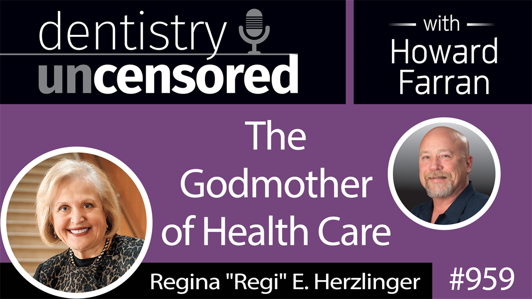 "959 The Godmother of Health Care, Regina ""Regi"" E. Herzlinger : Dentistry Uncensored with Howard Farran"