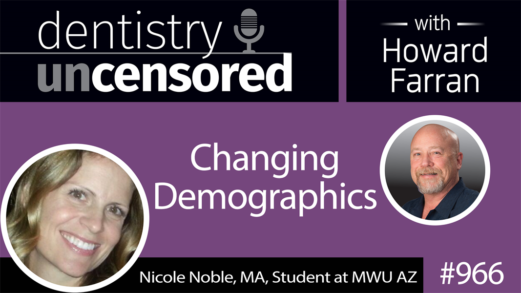 966 Changing Demographics with Nicole Noble, MA, Student at MWU AZ : Dentistry Uncensored with Howard Farran