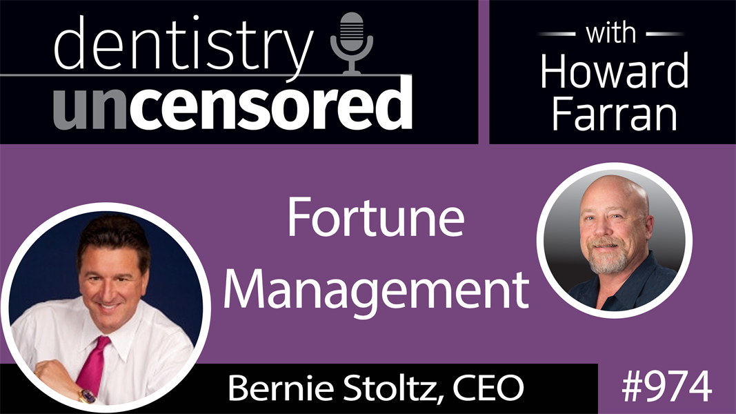 974 Fortune Management with Bernie Stoltz, CEO : Dentistry Uncensored with Howard Farran
