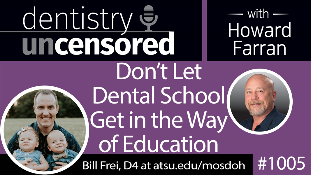 1005 Don't Let Dental School Get in the Way of Education with Bill Frei, D4 A.T. Still University Missouri School of Dentistry & Oral Health : Dentistry Uncensored with Howard Farran