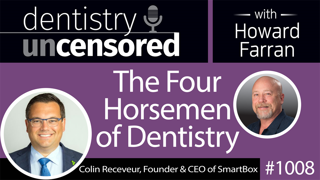 1008 The Four Horsemen of Dentistry with Colin Receveur, Founder & CEO of SmartBox : Dentistry Uncensored with Howard Farran