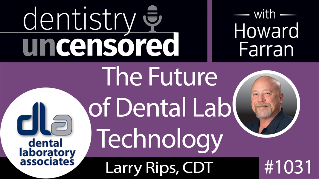 1031 The Future of Dental Lab Technology with Larry Rips, CDT : Dentistry Uncensored with Howard Farran