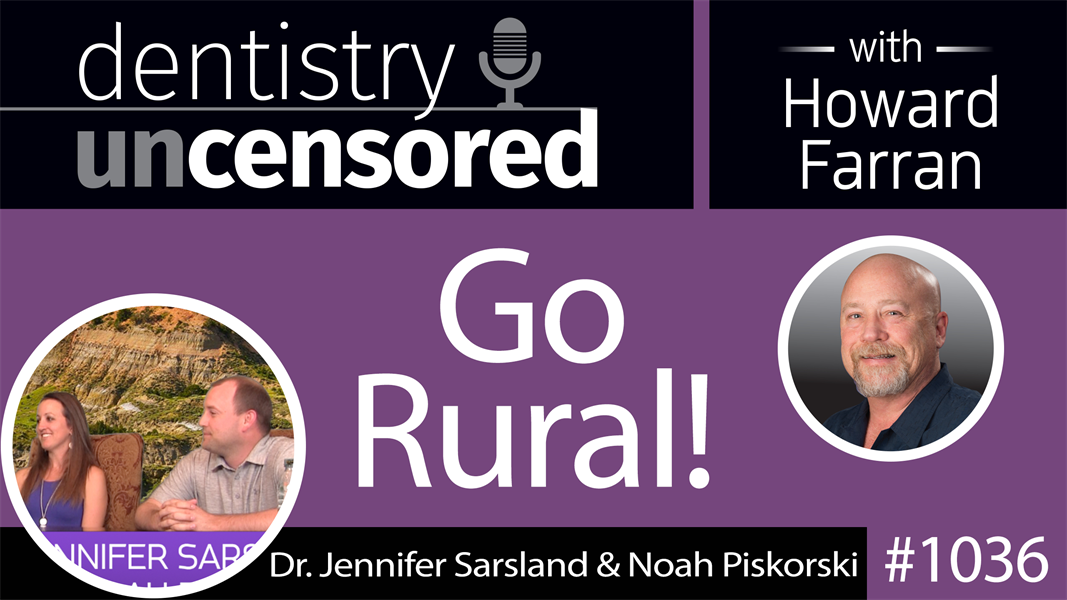 1036 Go Rural! with Dr. Jennifer Sarsland & Dr. Noah Piskorski : Dentistry Uncensored with Howard Farran