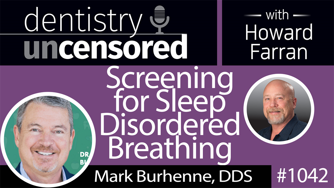 1042 Screening for Sleep Disordered Breathing with Mark Burhenne, DDS : Dentistry Uncensored with Howard Farran