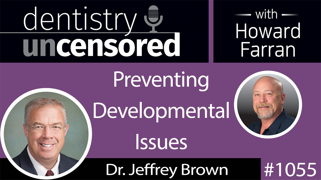 1055 Preventing Developmental Issues with Dr. Jeffrey Brown : Dentistry Uncensored with Howard Farran