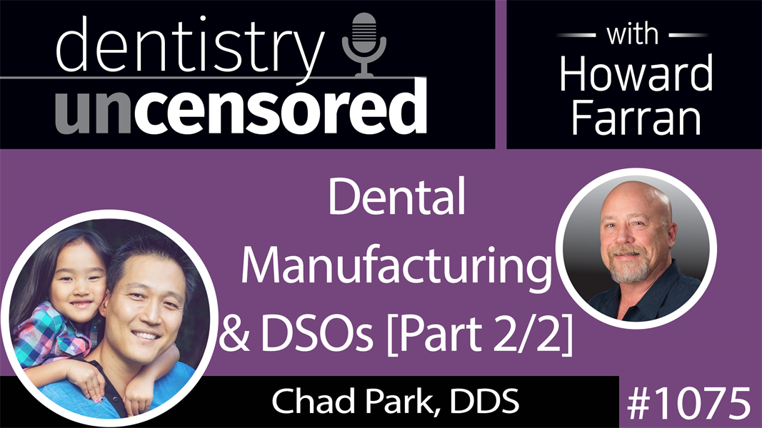 1075 Dental Manufacturing & DSOs with Chad Park, DDS, President & CEO of Acero Crowns, Co-Owner of Bravo Dental Clinics : Dentistry Uncensored with Howard Farran [Part 2/2]