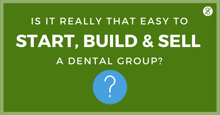 Is it really that easy to start, build and sell a dental group?