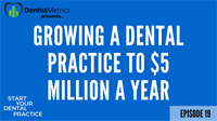 Episode 19: How to Grow a Dental Practice to $5 Million a Year in Collections (And produce $15,000 a day)