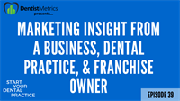 Episode 39 – Marketing Insight From A Business, Dental Practice, And Franchise Owner