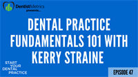 Episode 47: Dental Practice Fundamentals 101 With Kerry Straine