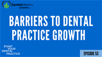 Episode 53: Barriers To Dental Practice Growth