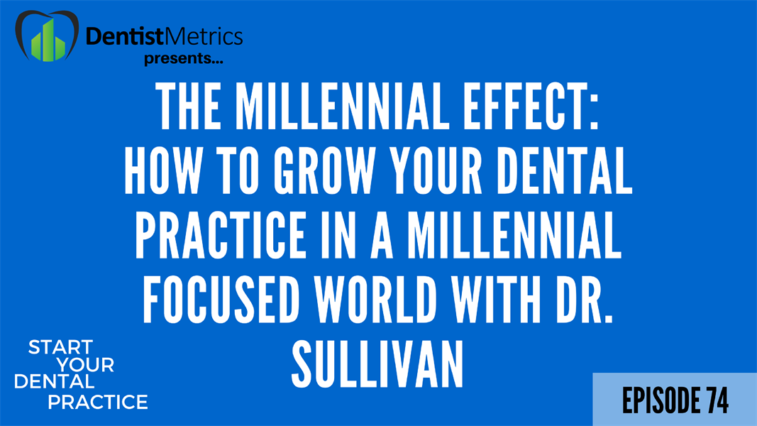 Episode 74: The Millennial Effect: How To Grow Your Dental Practice In A Millennial Focused World With Dr. Sullivan