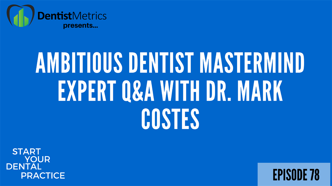 Episode 78 Ambitious Dentist Mastermind Expert Q&A with Dr. Mark Costes