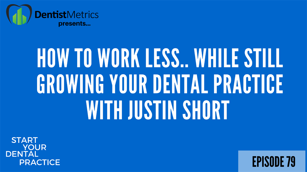 Episode 79: How To Work Less While Still Growing Your Dental Practice With Justin Short