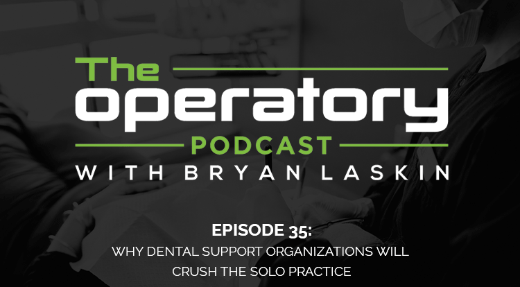 Episode 35: Why Dental Support Organizations Will Crush The Solo Practice