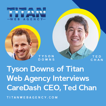 Tyson Downs, Founder of Titan Web Agency interviews CareDash CEO Ted Chan