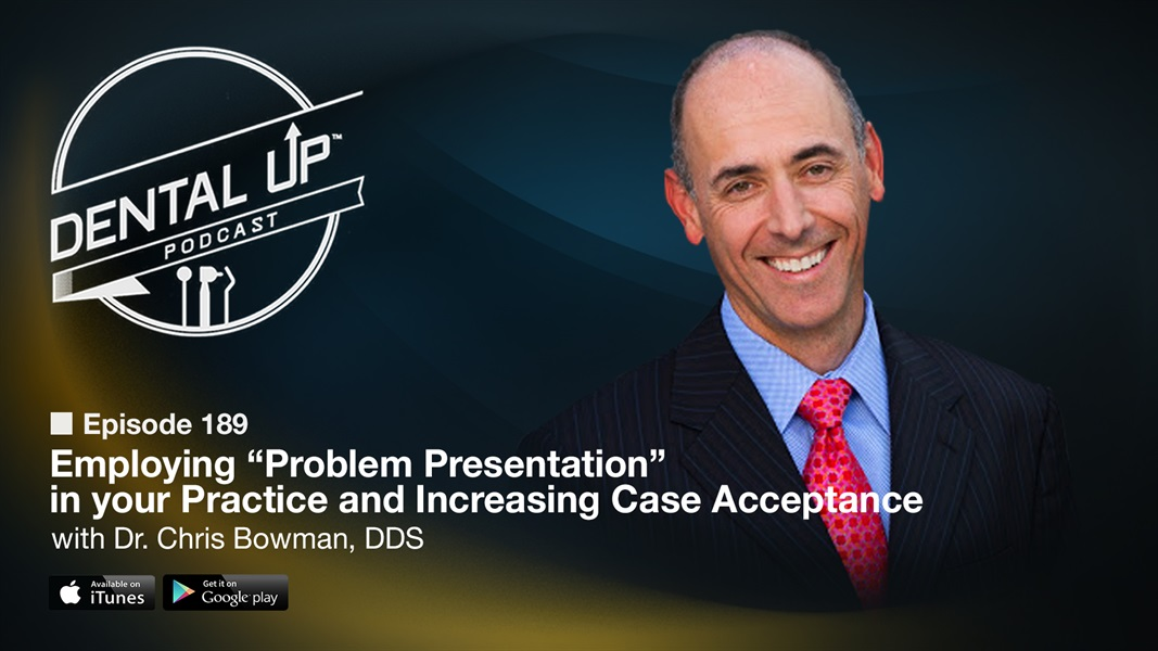 "Employing ""Problem Presentation"" in your Practice and Increasing Case acceptance with Dr. Chris Bowman, DDS"