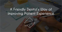 A Friendly Dentist's Way of Improving Patient Experience