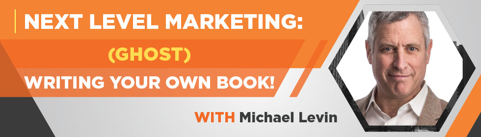 Next Level Marketing: (Ghost) Writing Your Own Book with Michael Levin