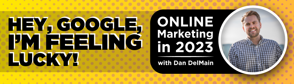 """Hey, Google, I'm feeling lucky!"" Online Marketing in 2023 with Dan DelMain"