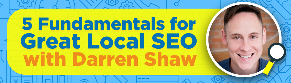 5 Fundamentals for Great Local SEO with Darren Shaw