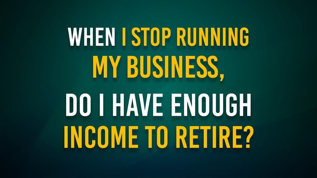When I stop running my business, do I have enough income to retire?