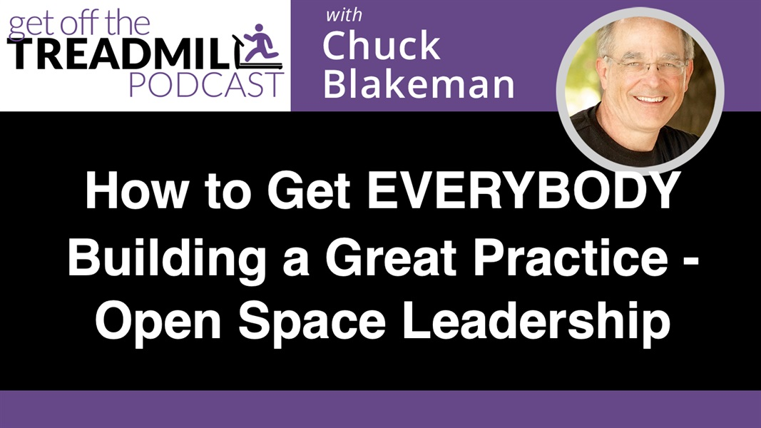 How to Get EVERYBODY Building a Great Practice – Open Space Leadership