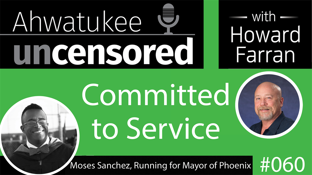 060 Committed to Service with Moses Sanchez, Running for Mayor of Phoenix : Ahwatukee Uncensored with Howard Farran
