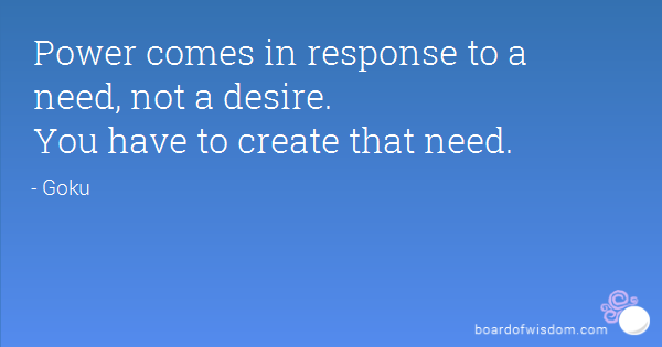 The Power Comes in Response to a Need Not a Desire.