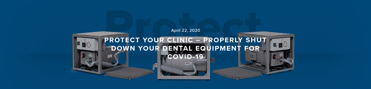 Protect your Clinic – Properly Shut Down your Dental Equipment for COVID-19