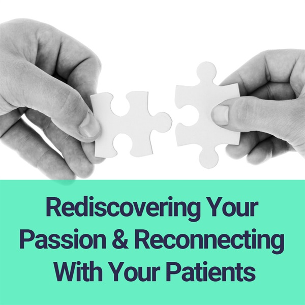 Rediscovering Your Passion and Reconnecting with Your Patients