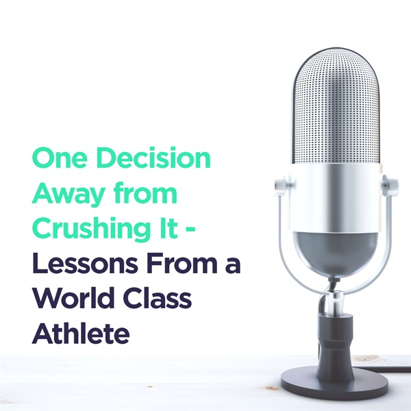 One Decision Away From Crushing It - Lessons from a World Class Athlete