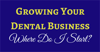 Growing Your Dental Business - Where Do I Start?