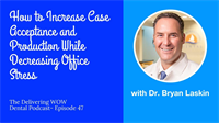 How to Increase Case Acceptance and Production While Decreasing Office Stress with Dr. Bryan Laskin