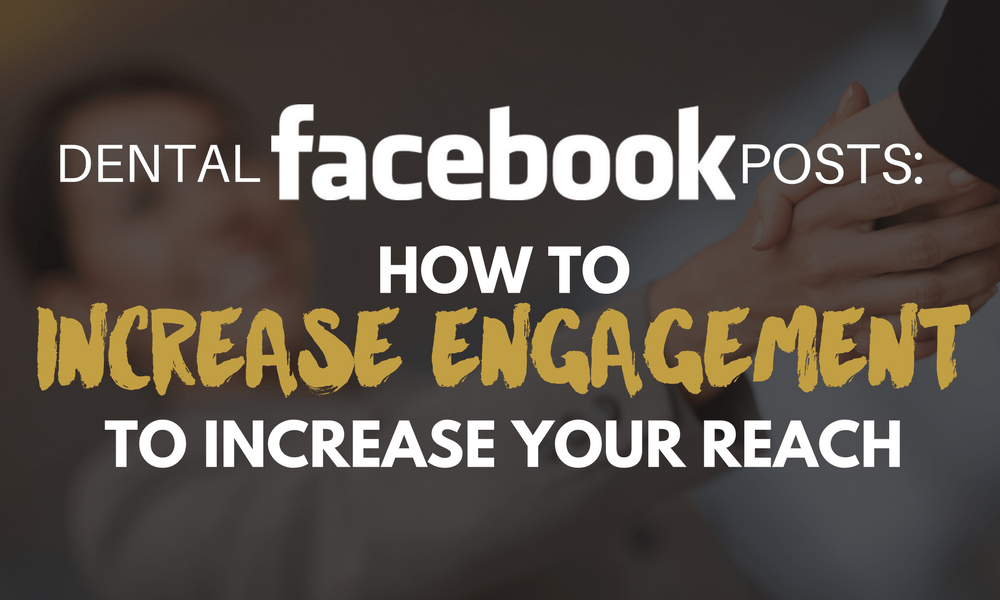Dental Facebook Posts: How to Increase Engagement to Increase Your Reach