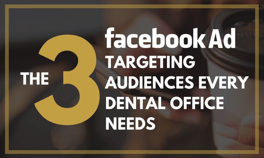 The Three Facebook Ad Targeting Audiences Every Dental Office Needs