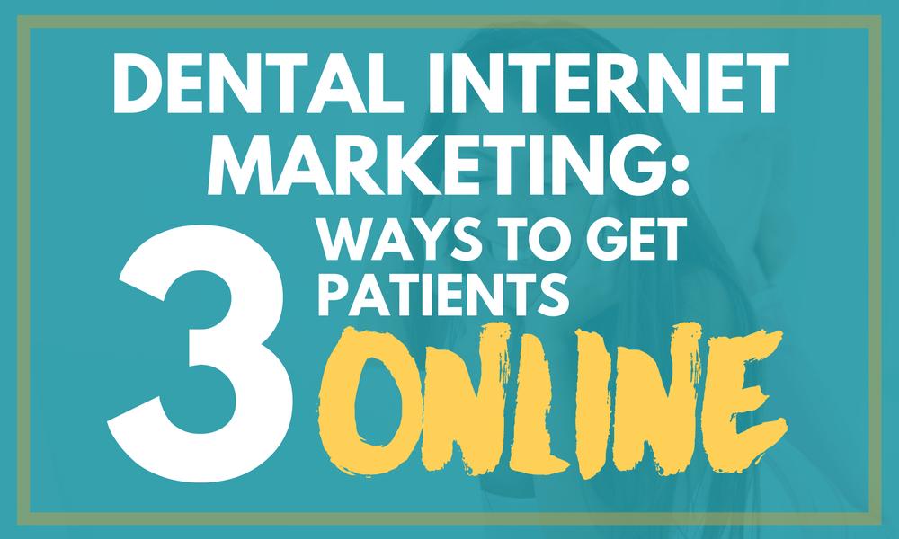 Dental Internet Marketing: 3 Ways to Get Patients Online